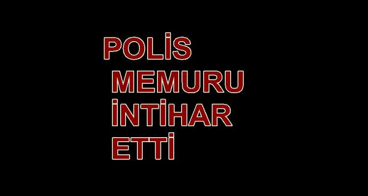 POLİS MEMURU İNTİHAR ETTİ