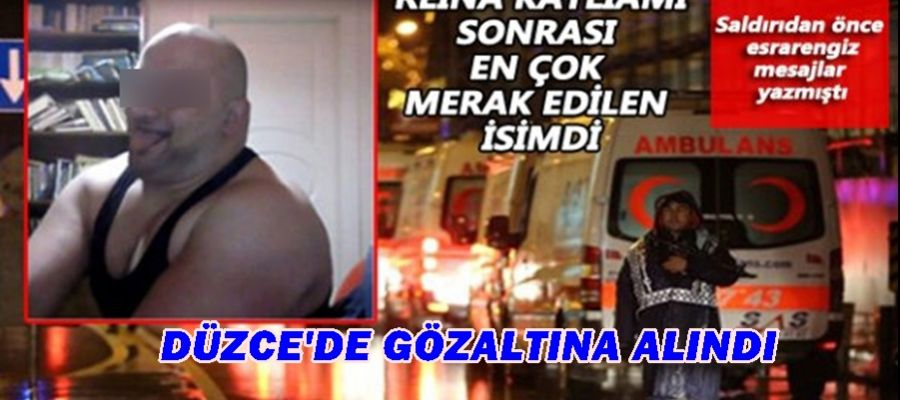 REİNA ŞÜPHELİSİ DÜZCE'DE GÖZALTINA ALINDI