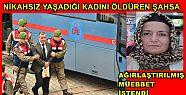 KADINI ÖLDÜREN ŞAHSA AĞIRLAŞTIRILMIŞ...