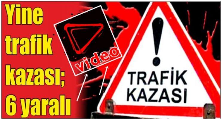 Trafik Kazası: 6 Yaralı (VİDEO) Haber