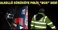 POLİS VE JANDARMA ALKOLLÜ SÜRÜCÜYÜ KISKIVRAK YAKALADI