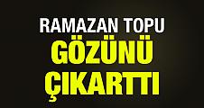 RAMAZAN TOPU GÖZÜNÜ ÇIKARTTI
